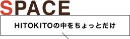 SPACE【HITOKITOの中をちょっとだけ】